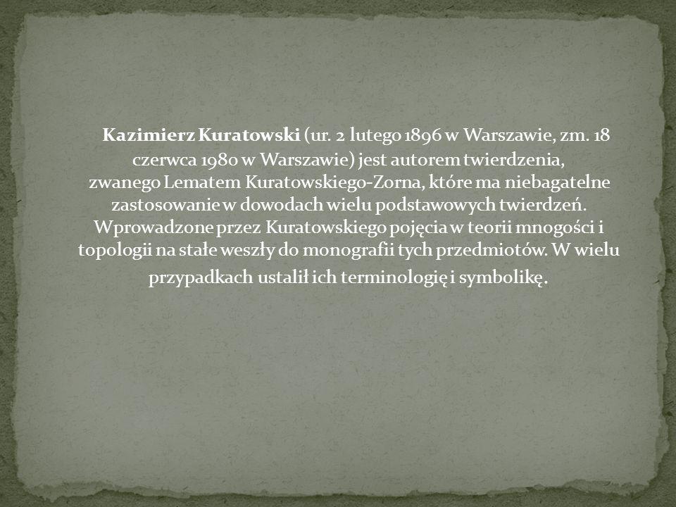 Kazimierz Kuratowski (ur. 2 lutego 1896 w Warszawie, zm. 18 czerwca 1980 w Warszawie) jest autorem twierdzenia, zwanego Lematem Kuratowskiego-Zorna, k