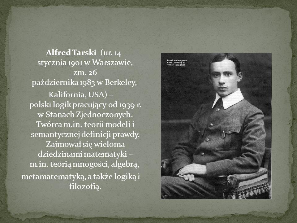 Alfred Tarski (ur. 14 stycznia 1901 w Warszawie, zm. 26 października 1983 w Berkeley, Kalifornia, USA) – polski logik pracujący od 1939 r. w Stanach Z