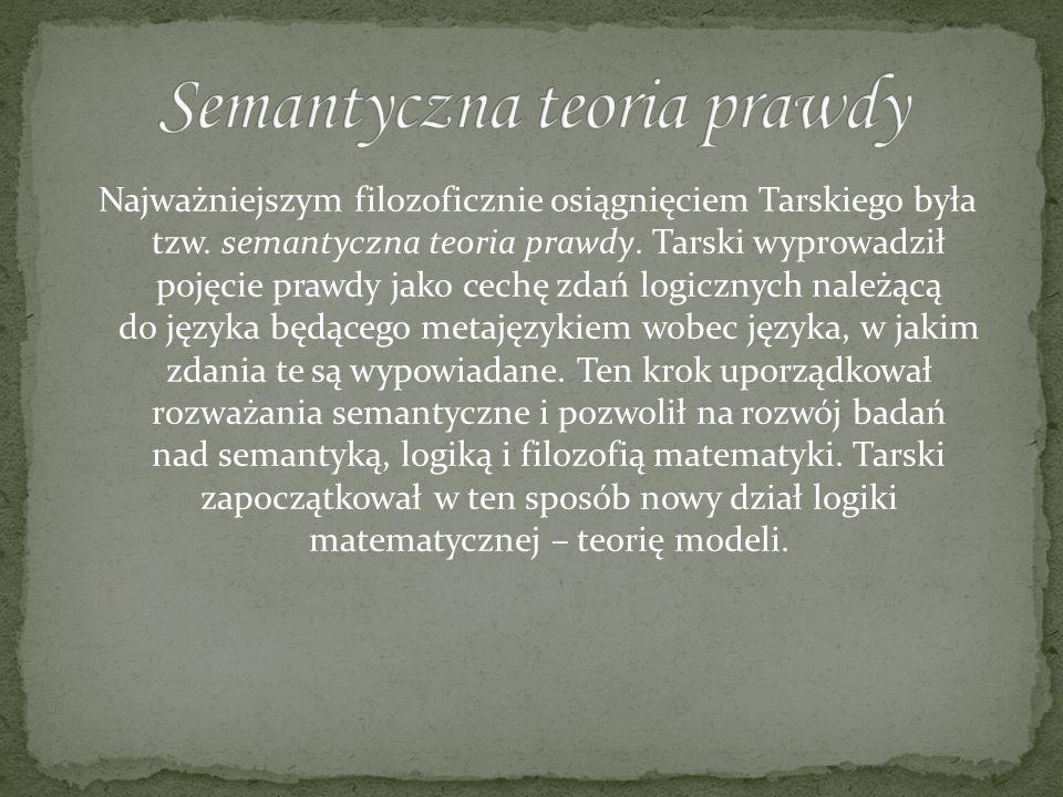 Najważniejszym filozoficznie osiągnięciem Tarskiego była tzw. semantyczna teoria prawdy. Tarski wyprowadził pojęcie prawdy jako cechę zdań logicznych