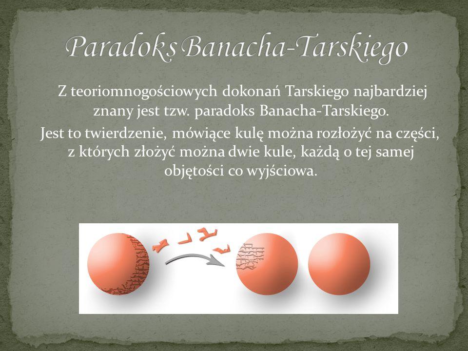 Z teoriomnogościowych dokonań Tarskiego najbardziej znany jest tzw. paradoks Banacha-Tarskiego. Jest to twierdzenie, mówiące kulę można rozłożyć na cz