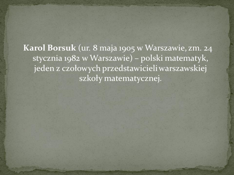 Karol Borsuk (ur. 8 maja 1905 w Warszawie, zm. 24 stycznia 1982 w Warszawie) – polski matematyk, jeden z czołowych przedstawicieli warszawskiej szkoły