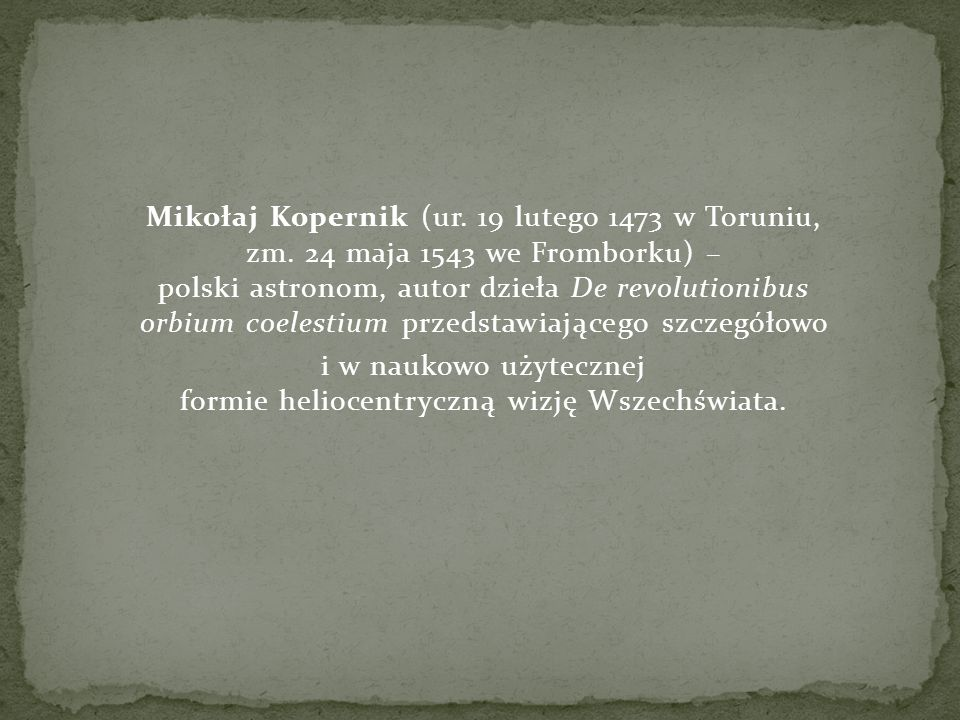 Mikołaj Kopernik (ur. 19 lutego 1473 w Toruniu, zm. 24 maja 1543 we Fromborku) – polski astronom, autor dzieła De revolutionibus orbium coelestium prz