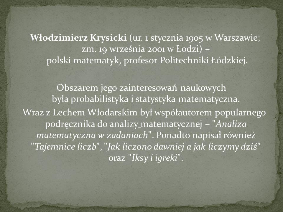Włodzimierz Krysicki (ur. 1 stycznia 1905 w Warszawie; zm. 19 września 2001 w Łodzi) – polski matematyk, profesor Politechniki Łódzkiej. Obszarem jego