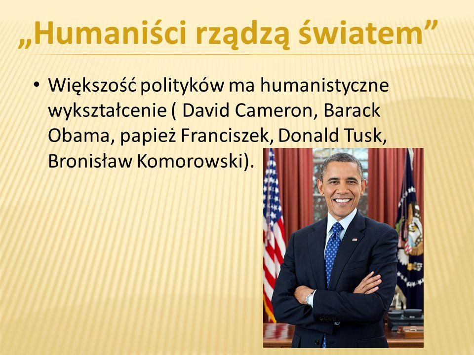 Większość polityków ma humanistyczne wykształcenie ( David Cameron, Barack Obama, papież Franciszek, Donald Tusk, Bronisław Komorowski).