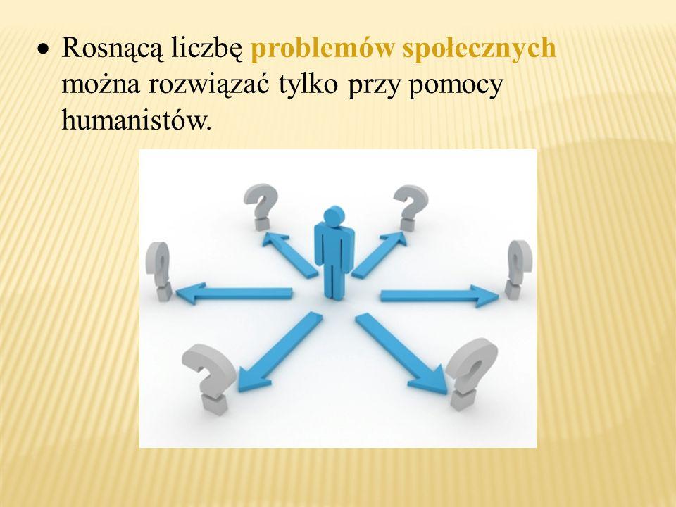  Rosnącą liczbę problemów społecznych można rozwiązać tylko przy pomocy humanistów.