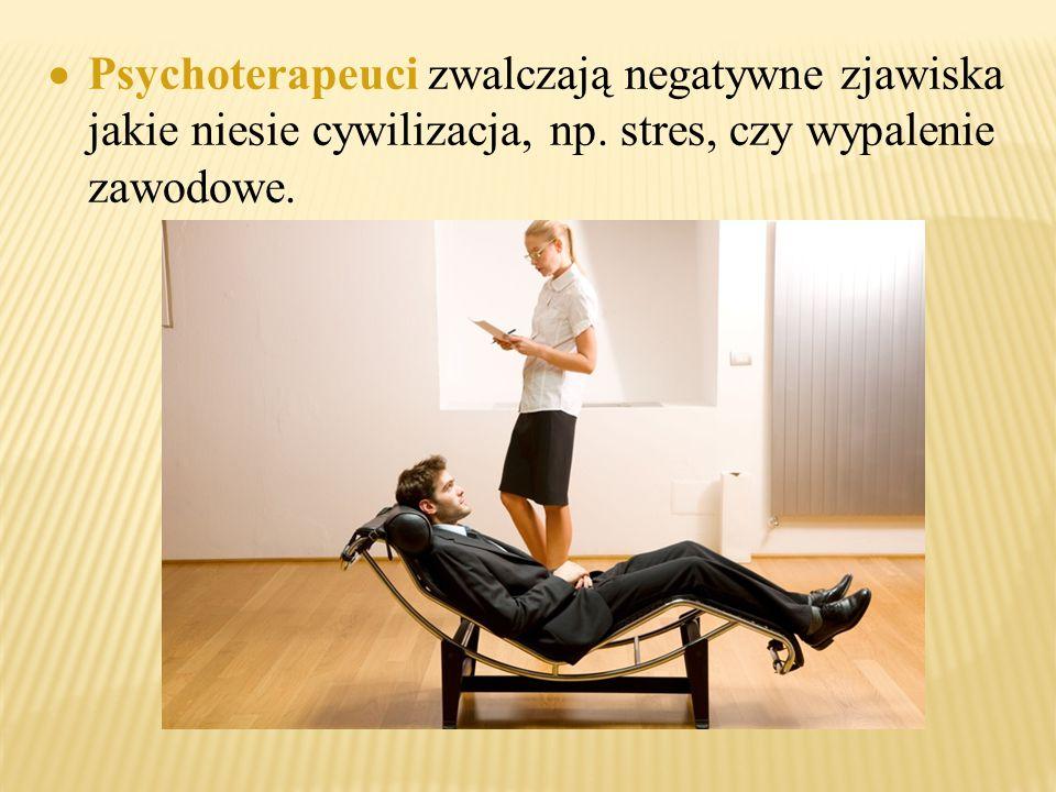  Psychoterapeuci zwalczają negatywne zjawiska jakie niesie cywilizacja, np. stres, czy wypalenie zawodowe.