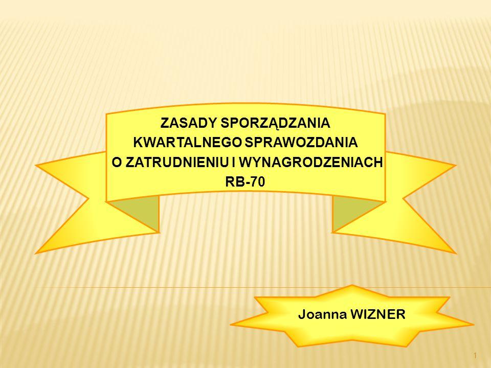 1 ZASADY SPORZĄDZANIA KWARTALNEGO SPRAWOZDANIA O ZATRUDNIENIU I WYNAGRODZENIACH RB-70 Joanna WIZNER