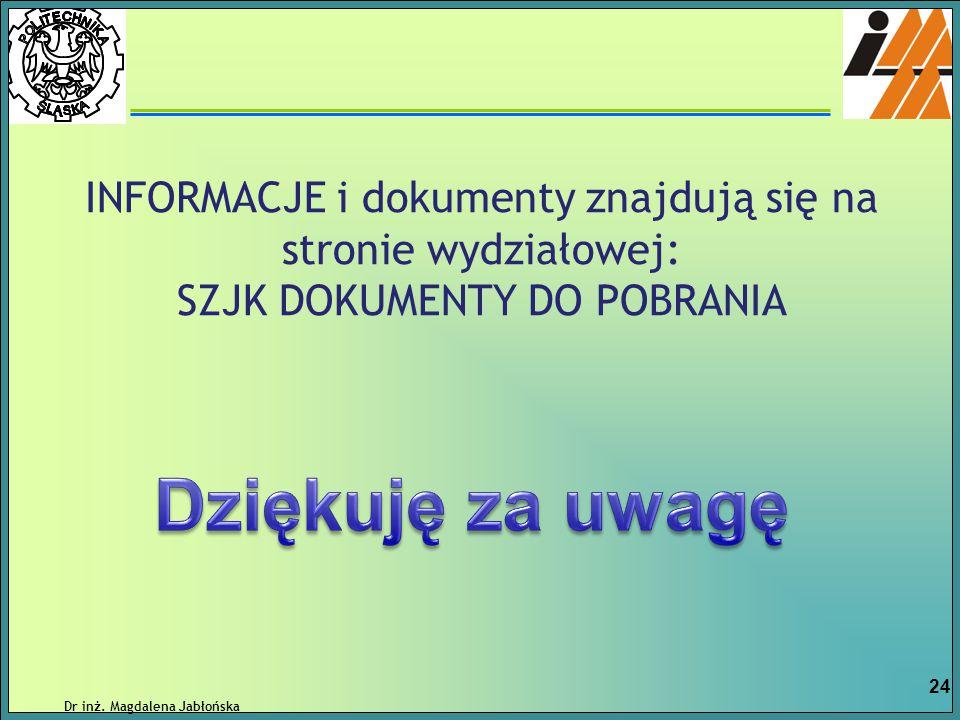INFORMACJE i dokumenty znajdują się na stronie wydziałowej: SZJK DOKUMENTY DO POBRANIA Dr inż. Magdalena Jabłońska 24