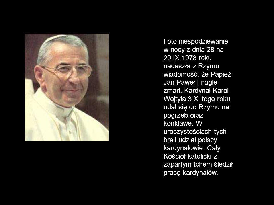 I oto niespodziewanie w nocy z dnia 28 na 29.IX.1978 roku nadeszła z Rzymu wiadomość, że Papież Jan Paweł I nagle zmarł. Kardynał Karol Wojtyła 3.X. t