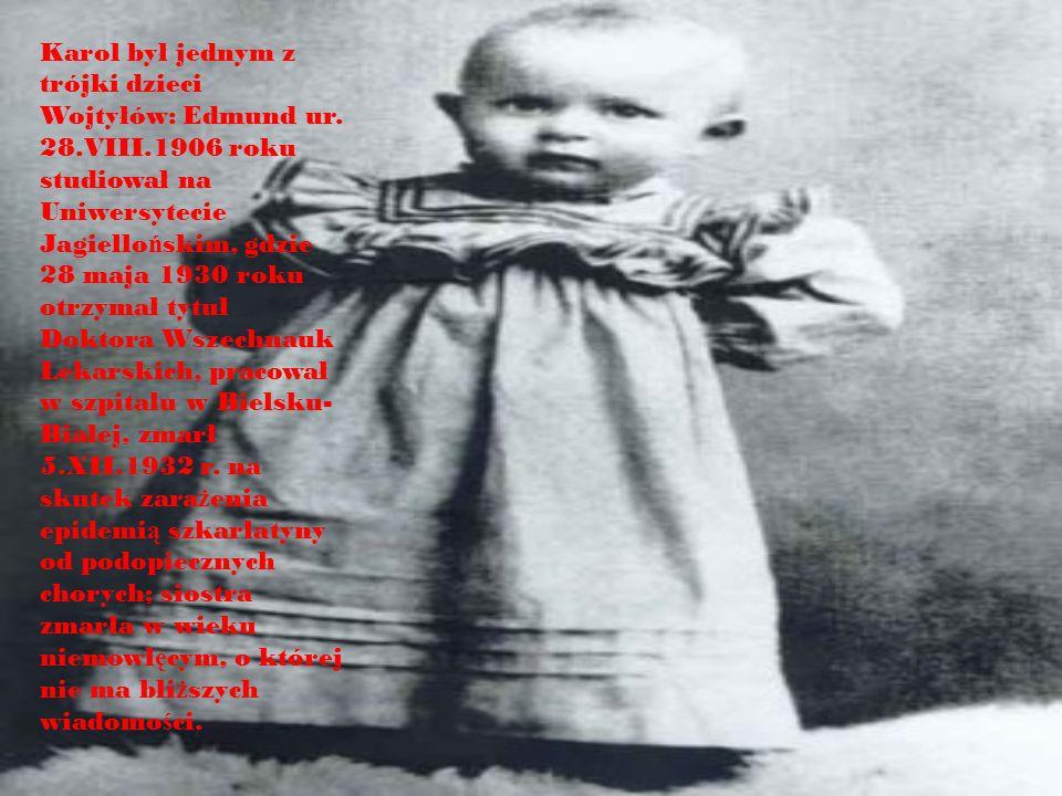 Karol był jednym z trójki dzieci Wojtyłów: Edmund ur. 28.VIII.1906 roku studiował na Uniwersytecie Jagiello ń skim, gdzie 28 maja 1930 roku otrzymał t