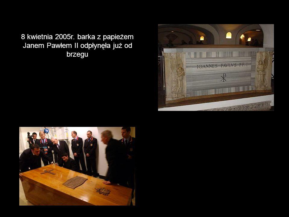 8 kwietnia 2005r. barka z papieżem Janem Pawłem II odpłynęła już od brzegu