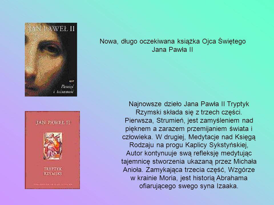 Nowa, długo oczekiwana książka Ojca Świętego Jana Pawła II Najnowsze dzieło Jana Pawła II Tryptyk Rzymski składa się z trzech części. Pierwsza, Strumi