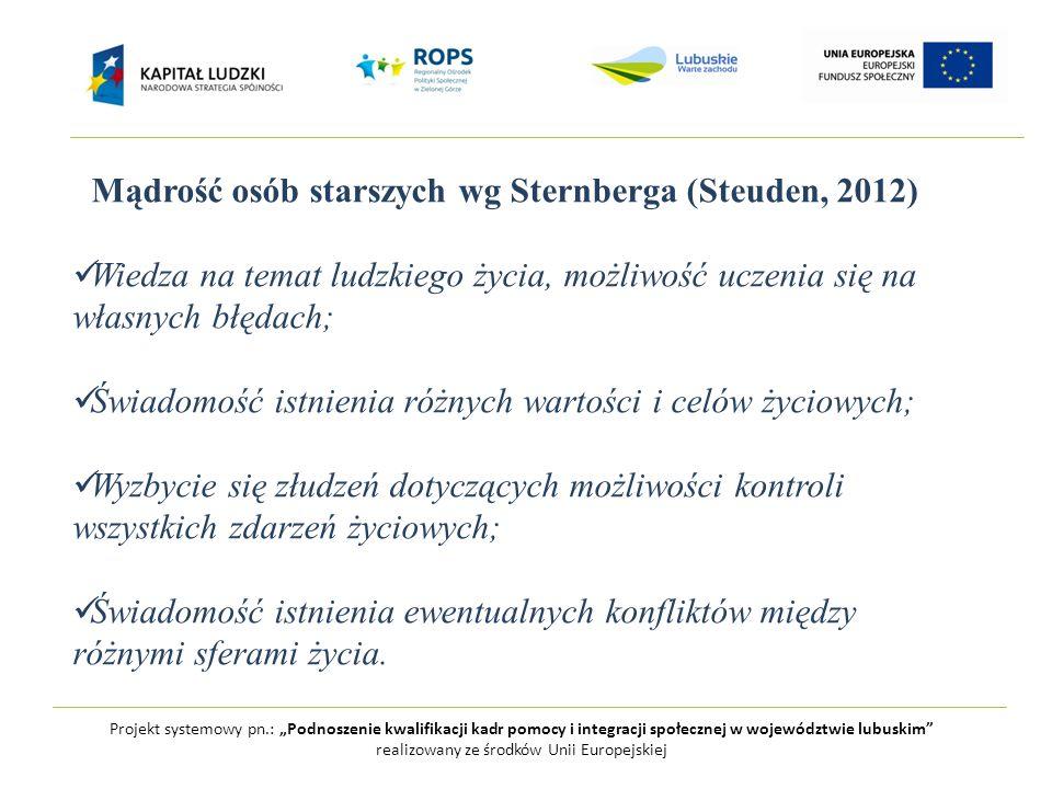 """Projekt systemowy pn.: """"Podnoszenie kwalifikacji kadr pomocy i integracji społecznej w województwie lubuskim realizowany ze środków Unii Europejskiej Mądrość osób starszych wg Sternberga (Steuden, 2012) Wiedza na temat ludzkiego życia, możliwość uczenia się na własnych błędach; Świadomość istnienia różnych wartości i celów życiowych; Wyzbycie się złudzeń dotyczących możliwości kontroli wszystkich zdarzeń życiowych; Świadomość istnienia ewentualnych konfliktów między różnymi sferami życia."""