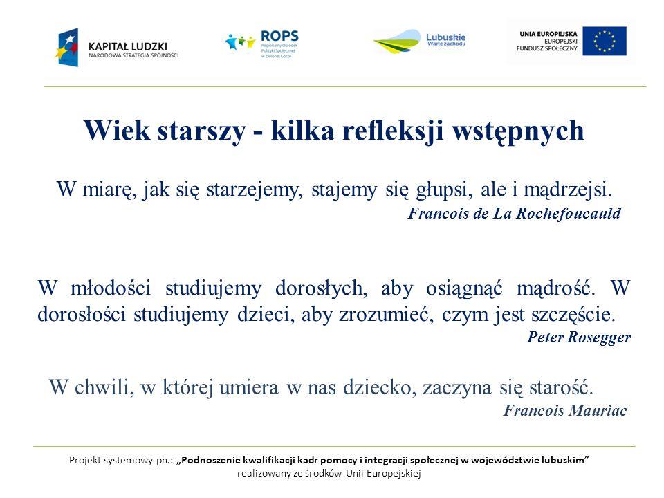 """Projekt systemowy pn.: """"Podnoszenie kwalifikacji kadr pomocy i integracji społecznej w województwie lubuskim realizowany ze środków Unii Europejskiej Wiek starszy - kilka refleksji wstępnych W miarę, jak się starzejemy, stajemy się głupsi, ale i mądrzejsi."""