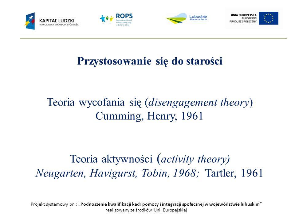 """Projekt systemowy pn.: """"Podnoszenie kwalifikacji kadr pomocy i integracji społecznej w województwie lubuskim realizowany ze środków Unii Europejskiej Przystosowanie się do starości Teoria wycofania się (disengagement theory) Cumming, Henry, 1961 Teoria aktywności ( activity theory) Neugarten, Havigurst, Tobin, 1968; Tartler, 1961"""