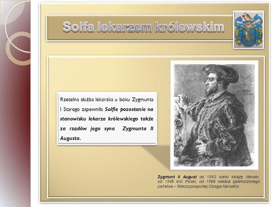 Rzetelna służba lekarska u boku Zygmunta I Starego zapewniła Solfie pozostanie na stanowisku lekarza królewskiego także za rządów jego syna Zygmunta II Augusta.