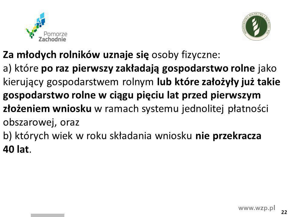 www.wzp.p l Za młodych rolników uznaje się osoby fizyczne: a) które po raz pierwszy zakładają gospodarstwo rolne jako kierujący gospodarstwem rolnym l