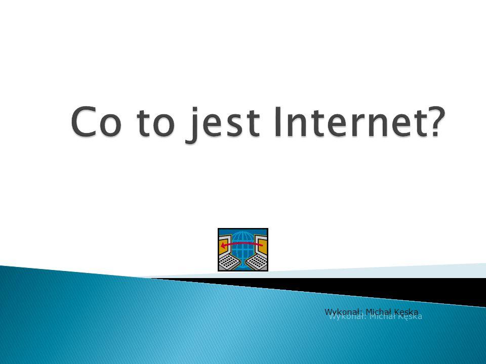 Aby korzystać z Internetu, trzeba mieć: komputer lub inne urządzenie obsługujące Internet (np.