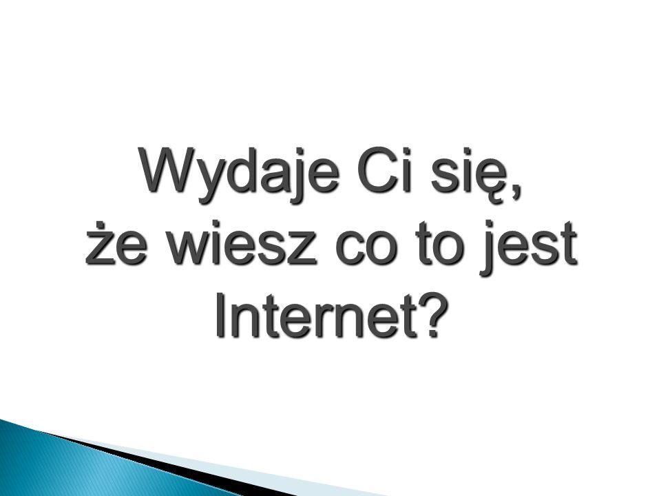 Wydaje Ci się, że wiesz co to jest Internet