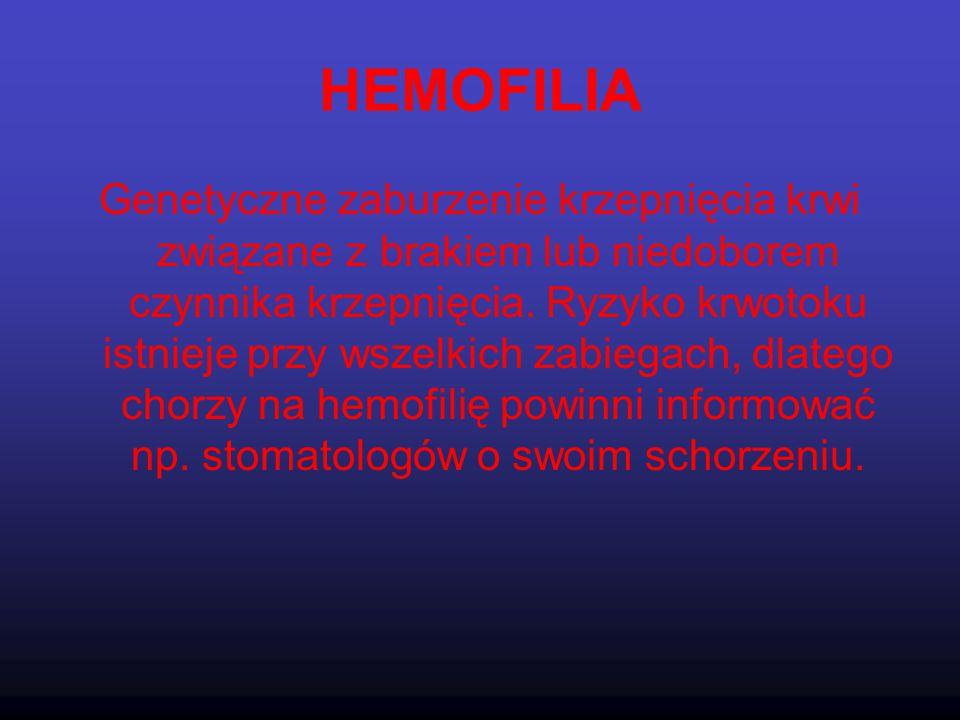 HEMOFILIA Genetyczne zaburzenie krzepnięcia krwi związane z brakiem lub niedoborem czynnika krzepnięcia. Ryzyko krwotoku istnieje przy wszelkich zabie