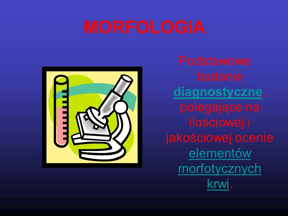 MORFOLOGIA Podstawowe badanie diagnostyczne, polegające na ilościowej i jakościowej ocenie elementów morfotycznych krwi. diagnostyczne elementów morfo