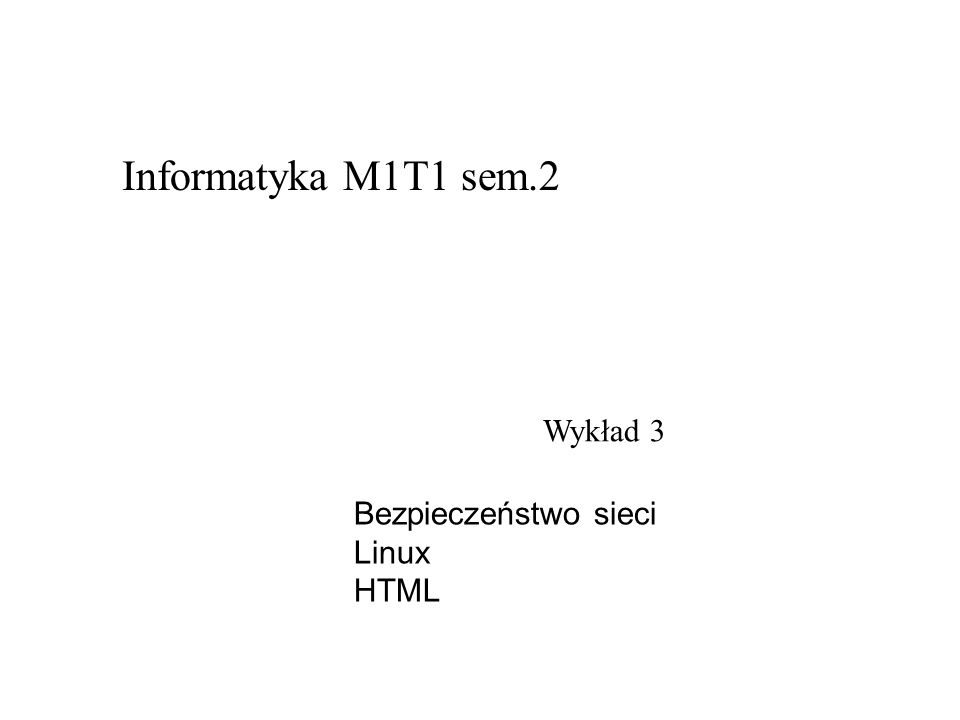 Wykład 3 Informatyka M1T1 sem.2 Bezpieczeństwo sieci Linux HTML