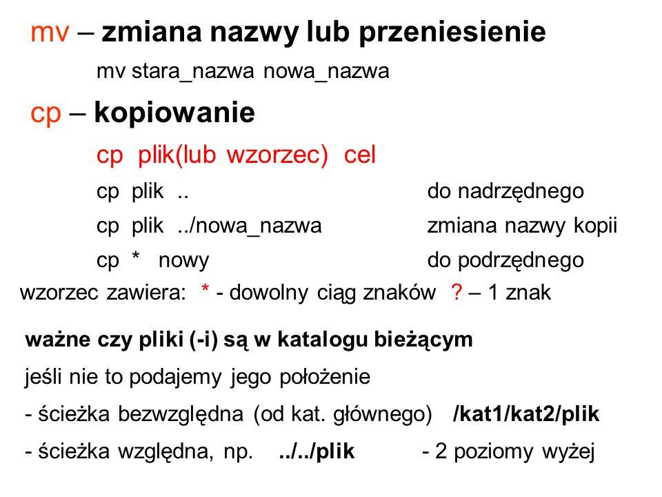 mv – zmiana nazwy lub przeniesienie mv stara_nazwa nowa_nazwa cp – kopiowanie cp plik(lub wzorzec) cel cp plik..do nadrzędnego cp plik../nowa_nazwazmi