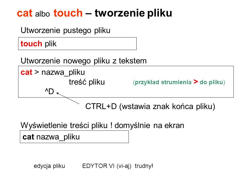 cat albo touch – tworzenie pliku cat > nazwa_pliku treść pliku ^D edycja pliku EDYTOR VI (vi-aj) trudny! touch plik (przykład strumienia > do pliku) U