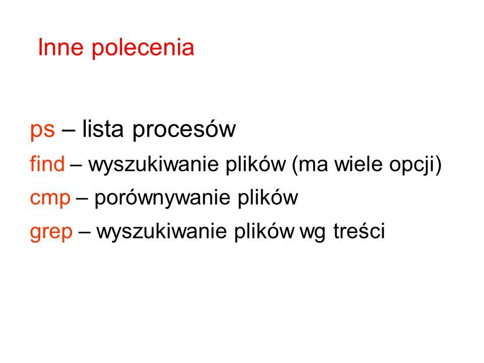 ps – lista procesów find – wyszukiwanie plików (ma wiele opcji) cmp – porównywanie plików grep – wyszukiwanie plików wg treści Inne polecenia