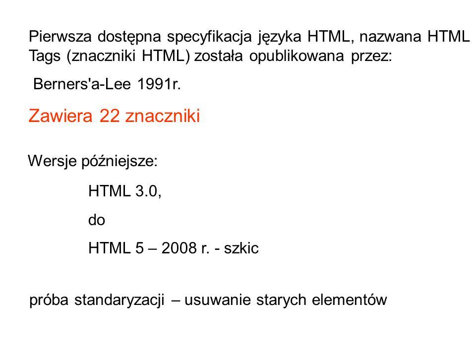 Pierwsza dostępna specyfikacja języka HTML, nazwana HTML Tags (znaczniki HTML) została opublikowana przez: Berners'a-Lee 1991r. Zawiera 22 znaczniki H
