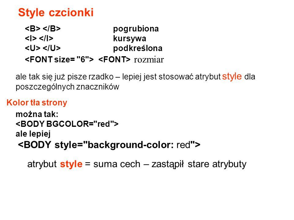 Style czcionki pogrubiona kursywa podkreślona rozmiar Kolor tła strony można tak: ale lepiej atrybut style = suma cech – zastąpił stare atrybuty ale t