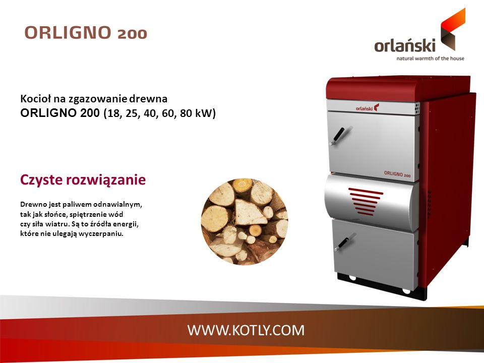 WWW.KOTLY.COM Kocioł na zgazowanie drewna ORLIGNO 200 (18, 25, 40, 60, 80 kW) Czyste rozwiązanie Drewno jest paliwem odnawialnym, tak jak słońce, spię