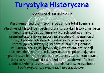 Możliwości zatrudnienia Absolwent studiów I stopnia otrzymuje tytuł licencjata. Absolwenci historii ze specjalnością turystyka historyczna będą mogli