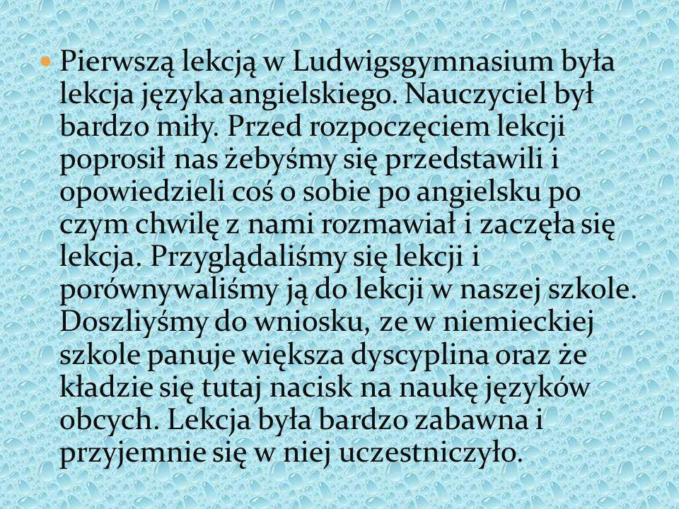 Pierwszą lekcją w Ludwigsgymnasium była lekcja języka angielskiego. Nauczyciel był bardzo miły. Przed rozpoczęciem lekcji poprosił nas żebyśmy się prz