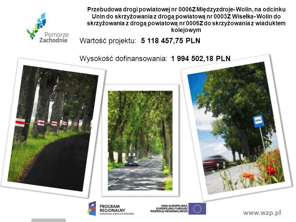www.wzp.p l Przebudowa drogi powiatowej nr 0006Z Międzyzdroje- Wolin, na odcinku Unin do skrzyżowania z drogą powiatową nr 0003Z Wisełka- Wolin do skrzyżowania z drogą powiatową nr 0006Z do skrzyżowania z wiaduktem kolejowym Wartość projektu: 5 118 457,75 PLN Wysokość dofinansowania: 1 994 502,18 PLN
