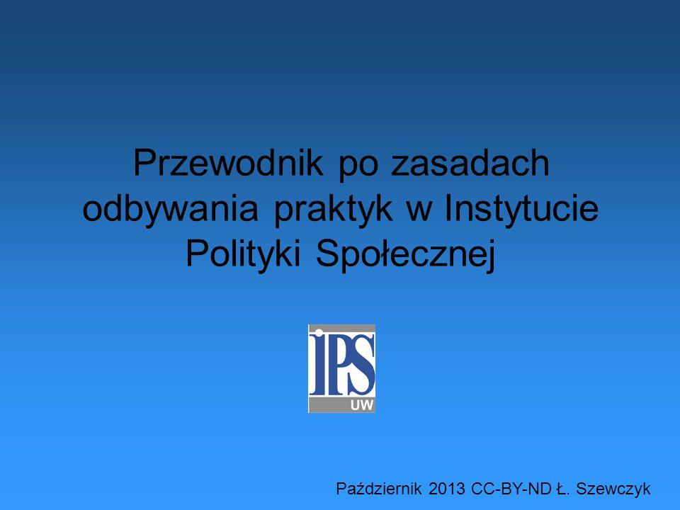 Przewodnik po zasadach odbywania praktyk w Instytucie Polityki Społecznej Październik 2013 CC-BY-ND Ł.