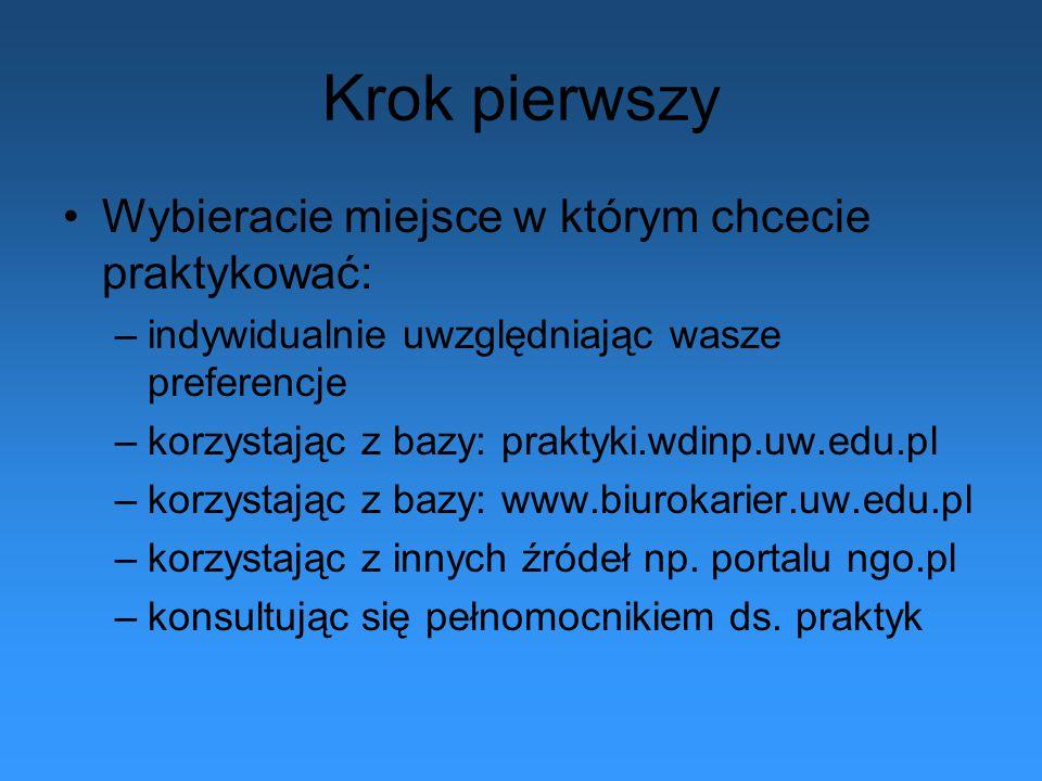 Krok pierwszy Wybieracie miejsce w którym chcecie praktykować: –indywidualnie uwzględniając wasze preferencje –korzystając z bazy: praktyki.wdinp.uw.edu.pl –korzystając z bazy: www.biurokarier.uw.edu.pl –korzystając z innych źródeł np.
