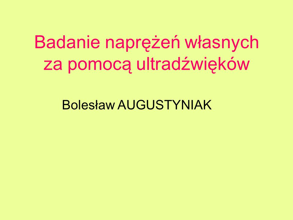 Badanie naprężeń własnych za pomocą ultradźwięków Bolesław AUGUSTYNIAK