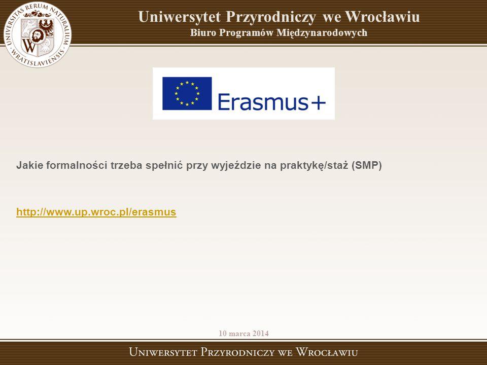 10 marca 2014 Uniwersytet Przyrodniczy we Wrocławiu Biuro Programów Międzynarodowych Jakie formalności trzeba spełnić przy wyjeździe na praktykę/staż