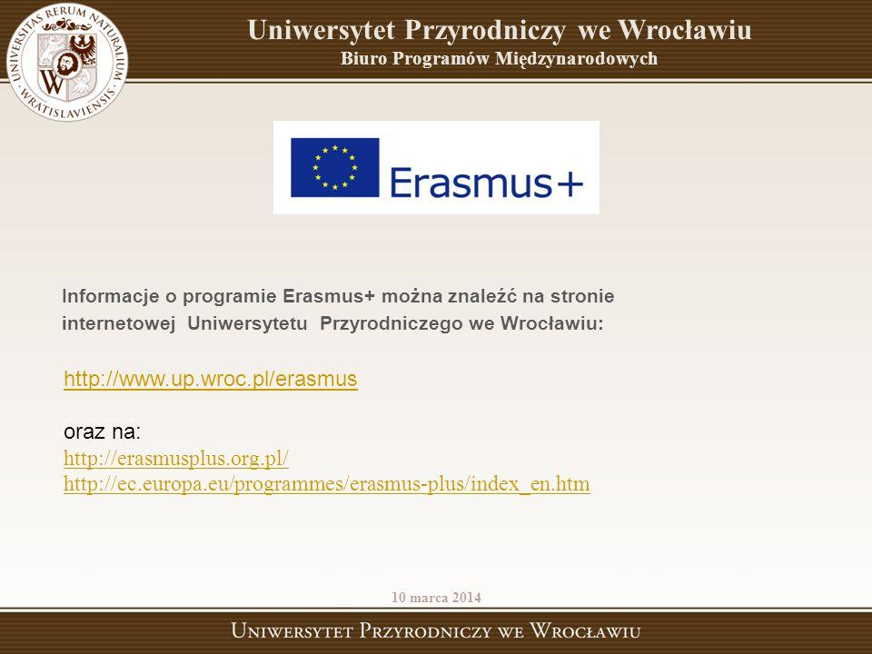 http://www.up.wroc.pl/erasmus oraz na: http://erasmusplus.org.pl/ http://ec.europa.eu/programmes/erasmus-plus/index_en.htm 10 marca 2014 Uniwersytet P