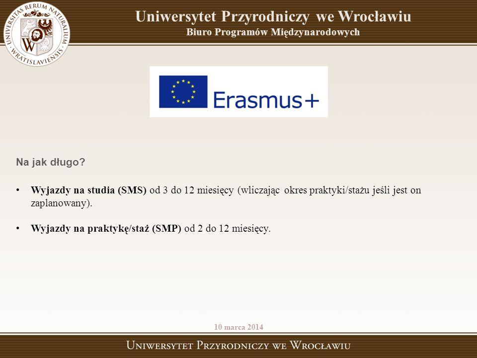 Uniwersytet Przyrodniczy we Wrocławiu Biuro Programów Międzynarodowych 10 marca 2014 Na jak długo? Wyjazdy na studia (SMS) od 3 do 12 miesięcy (wlicza