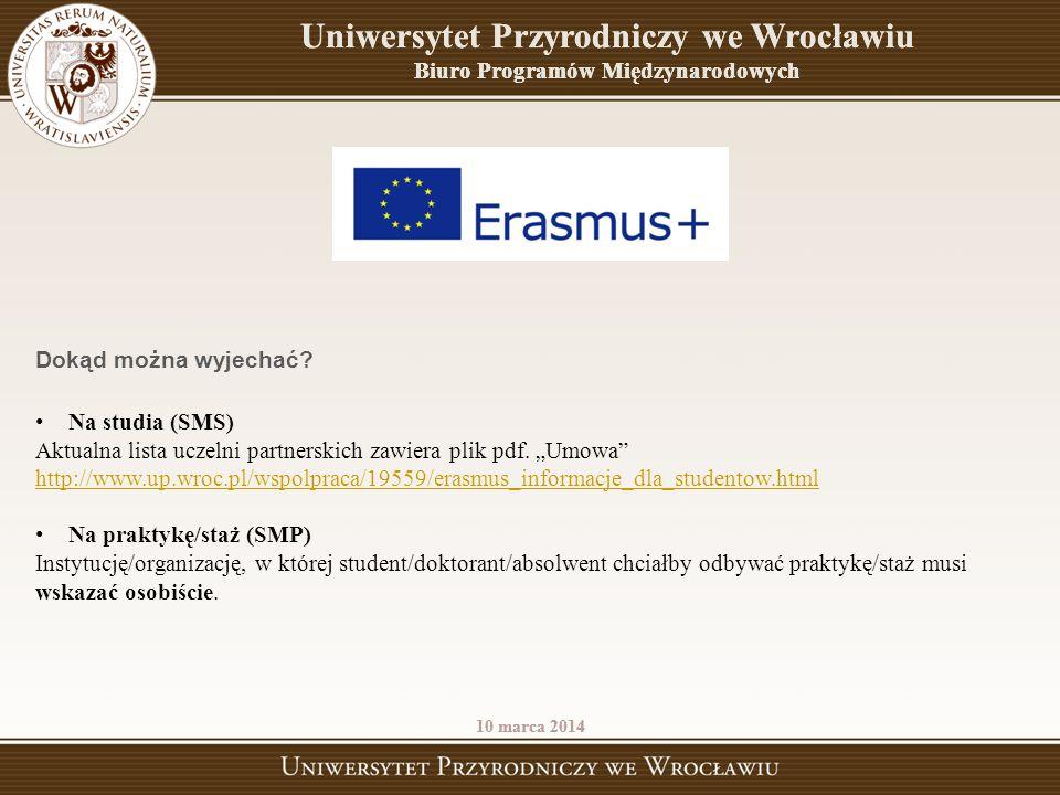 Uniwersytet Przyrodniczy we Wrocławiu Biuro Programów Międzynarodowych 10 marca 2014 Dokąd można wyjechać? Na studia (SMS) Aktualna lista uczelni part