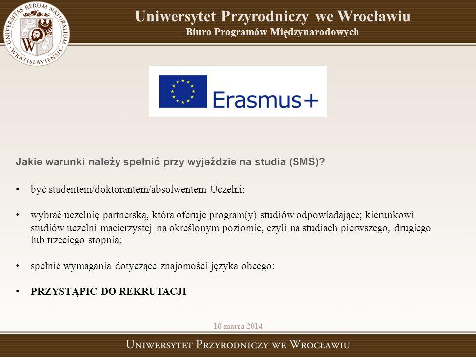 Uniwersytet Przyrodniczy we Wrocławiu Biuro Programów Międzynarodowych 10 marca 2014 Jakie warunki należy spełnić przy wyjeździe na studia (SMS)? być