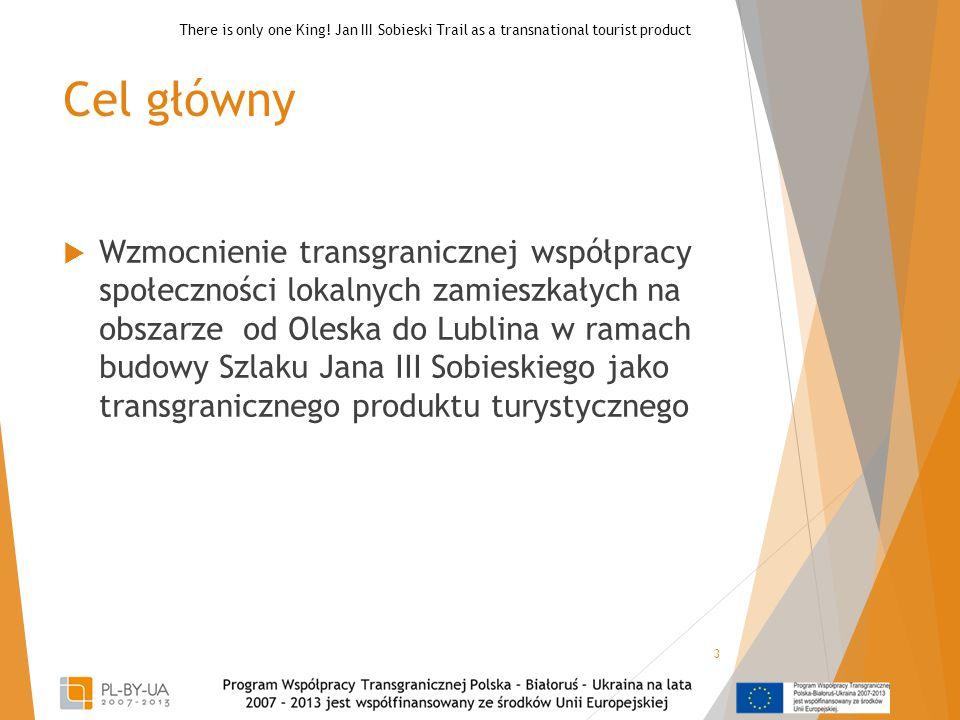 Cel główny  Wzmocnienie transgranicznej współpracy społeczności lokalnych zamieszkałych na obszarze od Oleska do Lublina w ramach budowy Szlaku Jana III Sobieskiego jako transgranicznego produktu turystycznego 3 There is only one King.