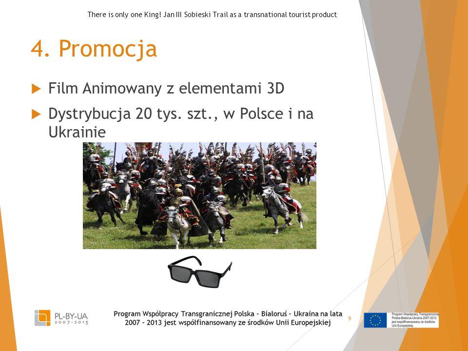 4. Promocja  Film Animowany z elementami 3D  Dystrybucja 20 tys. szt., w Polsce i na Ukrainie 9 There is only one King! Jan III Sobieski Trail as a