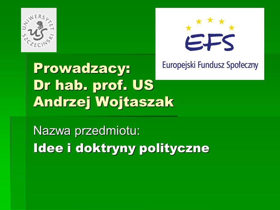 Prowadzacy: Dr hab. prof. US Andrzej Wojtaszak Nazwa przedmiotu: Idee i doktryny polityczne