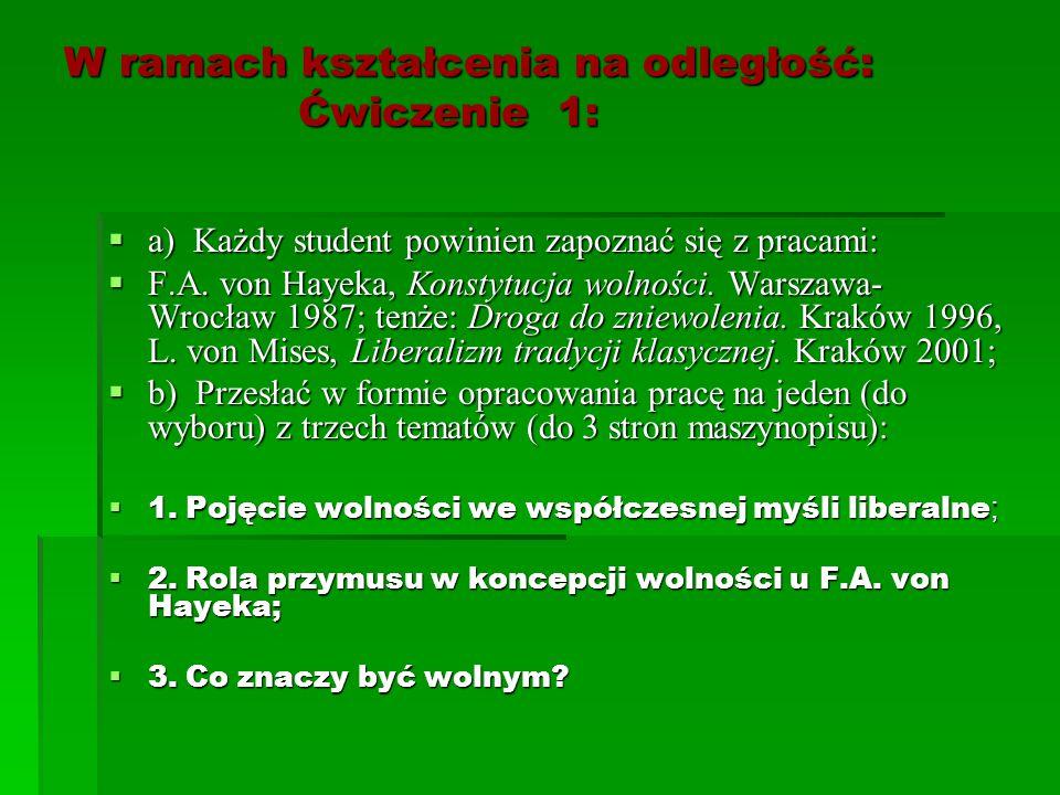 W ramach kształcenia na odległość: Ćwiczenie 1:  a) Każdy student powinien zapoznać się z pracami:  F.A. von Hayeka, Konstytucja wolności. Warszawa-