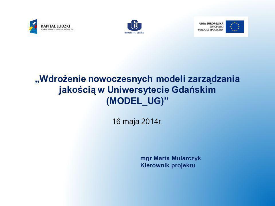 """""""Wdrożenie nowoczesnych modeli zarządzania jakością w Uniwersytecie Gdańskim (MODEL_UG)"""" 16 maja 2014r. mgr Marta Mularczyk Kierownik projektu"""