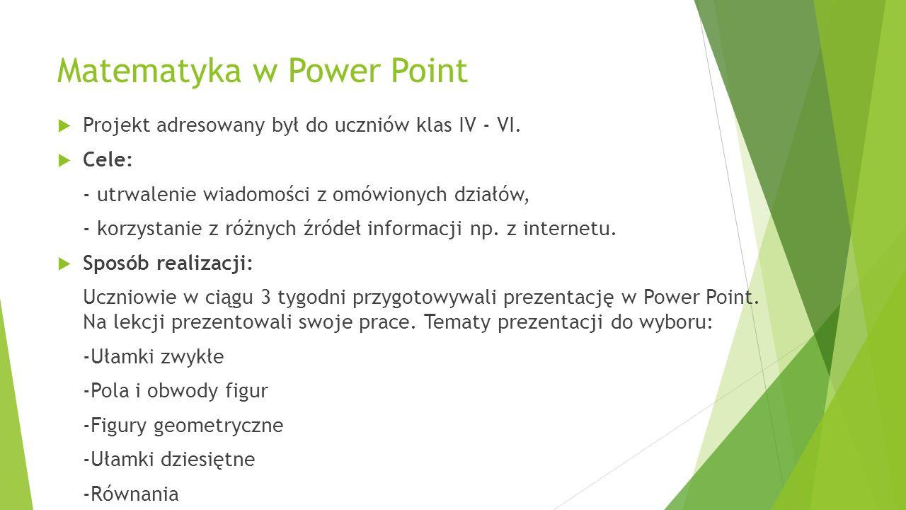 Matematyka w Power Point  Projekt adresowany był do uczniów klas IV - VI.  Cele: - utrwalenie wiadomości z omówionych działów, - korzystanie z różny
