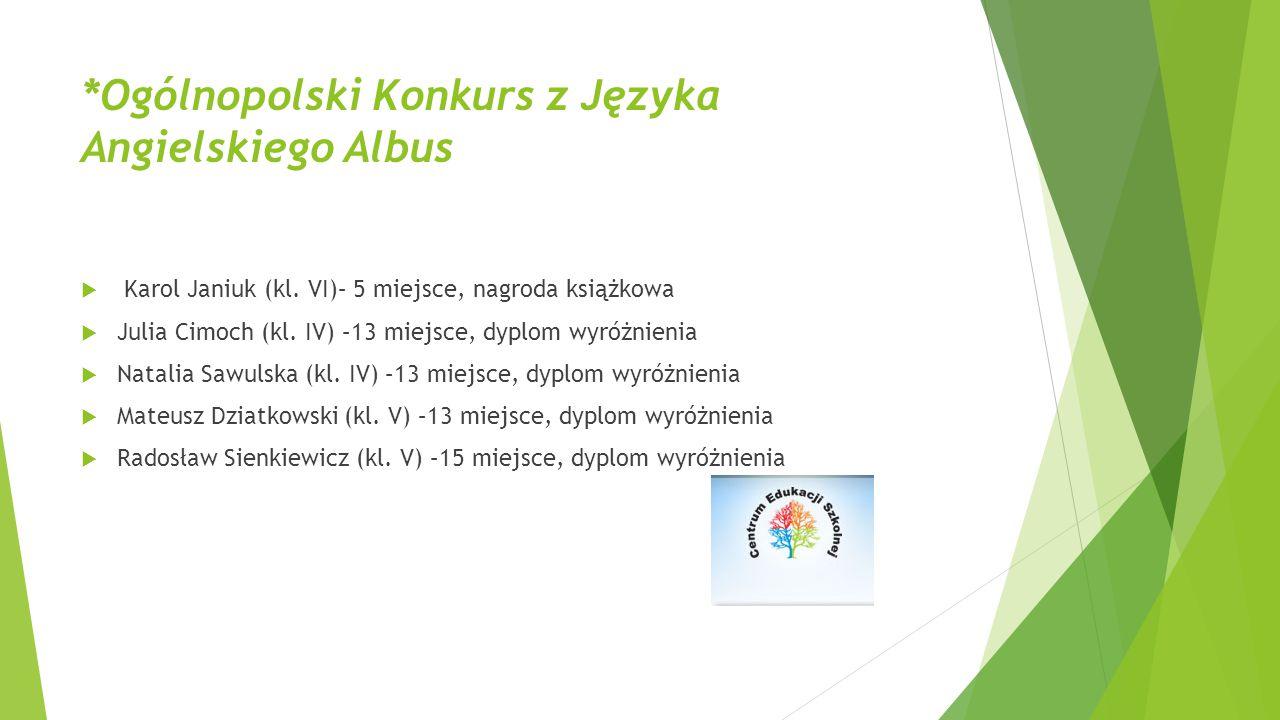 *Ogólnopolski Konkurs z Języka Angielskiego Albus  Karol Janiuk (kl. VI)– 5 miejsce, nagroda książkowa  Julia Cimoch (kl. IV) –13 miejsce, dyplom wy